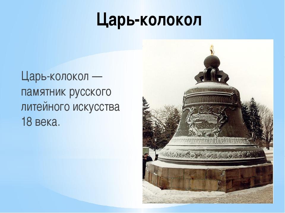 Царь-колокол Царь-колокол — памятник русского литейного искусства 18 века.
