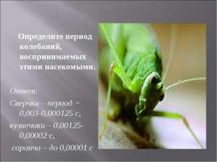 Определите период колебаний, воспринимаемых этими насекомыми. Ответ: Сверчки