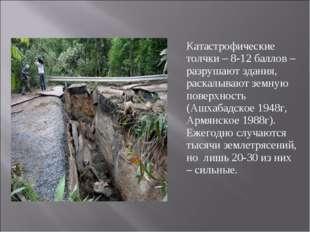 Катастрофические толчки – 8-12 баллов – разрушают здания, раскалывают земную