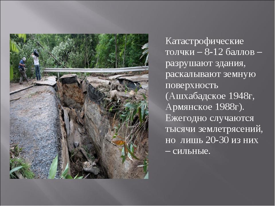 Катастрофические толчки – 8-12 баллов – разрушают здания, раскалывают земную...