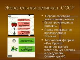 Жевательная резинка в СССР Первая советская жевательная резинка была произвед
