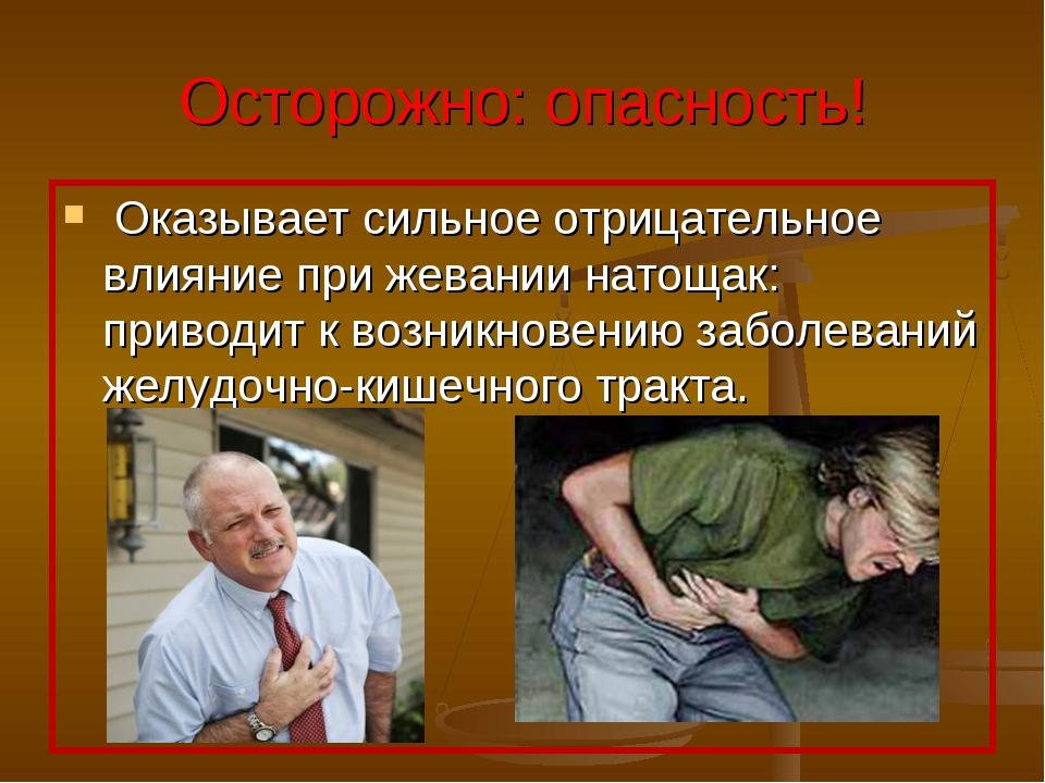Осторожно: опасность! Оказывает сильное отрицательное влияние при жевании нат...