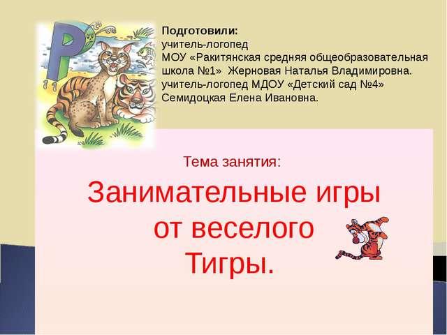 Тема занятия: Занимательные игры от веселого Тигры. Подготовили: учитель-лог...