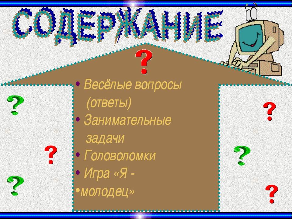 Весёлые вопросы (ответы) Занимательные задачи Головоломки Игра «Я - молодец»