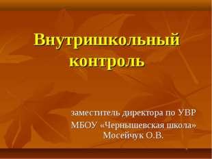 Внутришкольный контроль заместитель директора по УВР МБОУ «Чернышевская школа