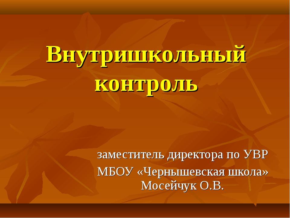 Внутришкольный контроль заместитель директора по УВР МБОУ «Чернышевская школа...