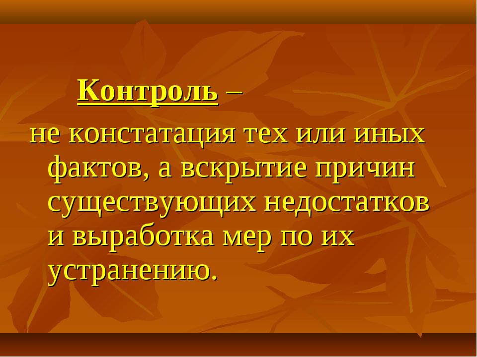 Контроль – не констатация тех или иных фактов, а вскрытие причин существующ...