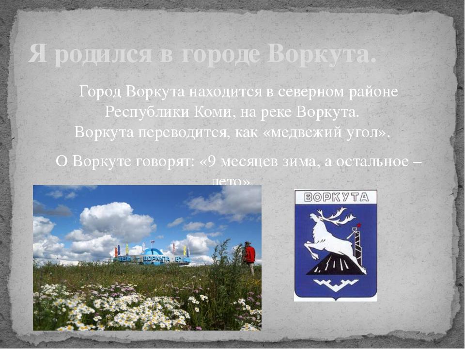 Город Воркута находится в северном районе Республики Коми, на реке Воркута....