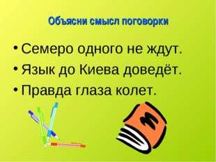 Объясни смысл поговорки Семеро одного не ждут. Язык до Киева доведёт. Правда
