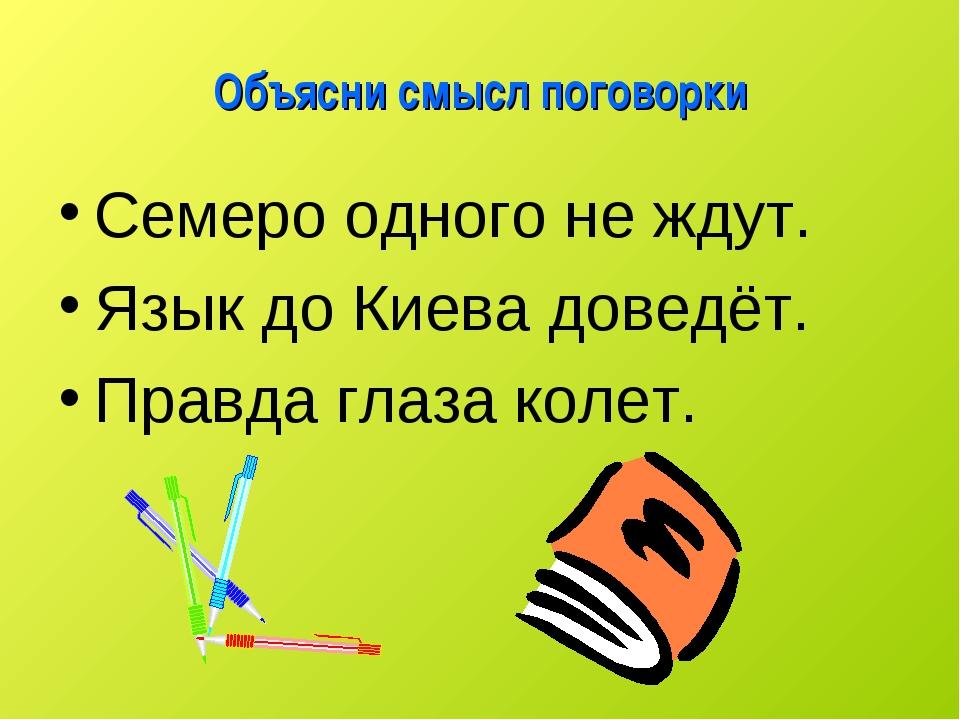 Объясни смысл поговорки Семеро одного не ждут. Язык до Киева доведёт. Правда...
