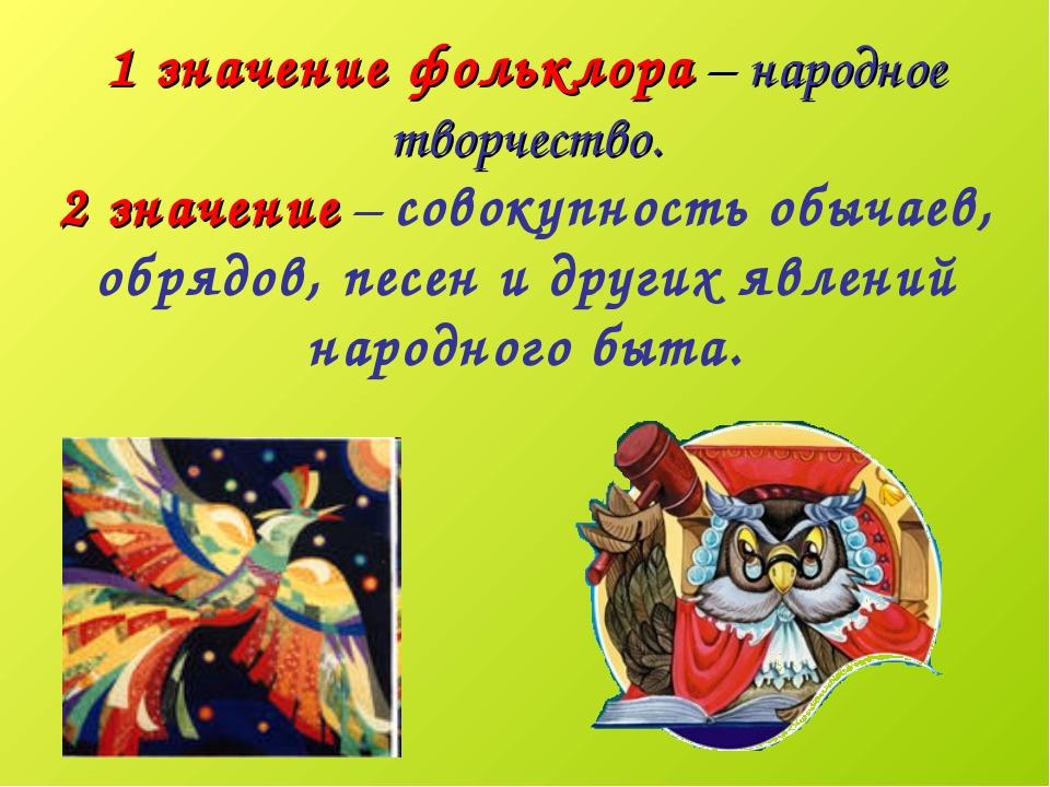 1 значение фольклора – народное творчество. 2 значение – совокупность обычаев...