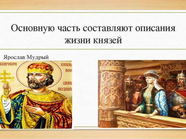 Основную часть составляют описания жизни князей Ярослав Мудрый Княгиня Ольга