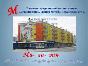 В нашем городе множество магазинов: «Детский мир», «Пиши-читай». «Максима» и