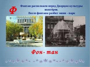 Фонтан расположен перед Дворцом культуры шахтёров. Возле фонтана разбит мини