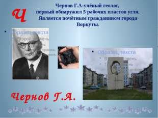 Чернов Г.А-учёный геолог, первый обнаружил 5 рабочих пластов угля. Является
