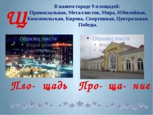В нашем городе 9 площадей: Привокзальная, Металлистов, Мира, Юбилейная, Комсо