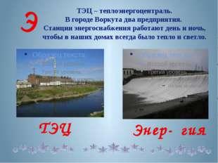ТЭЦ – теплоэнергоцентраль. В городе Воркута два предприятия. Станции энергосн