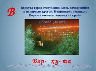 Воркута-город Республики Коми, находящийся за полярным кругом. В переводе с н