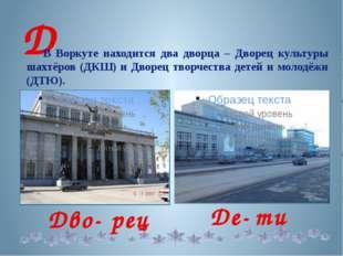 Д В Воркуте находится два дворца – Дворец культуры шахтёров (ДКШ) и Дворец т