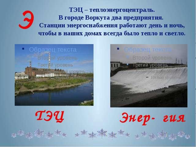 ТЭЦ – теплоэнергоцентраль. В городе Воркута два предприятия. Станции энергосн...