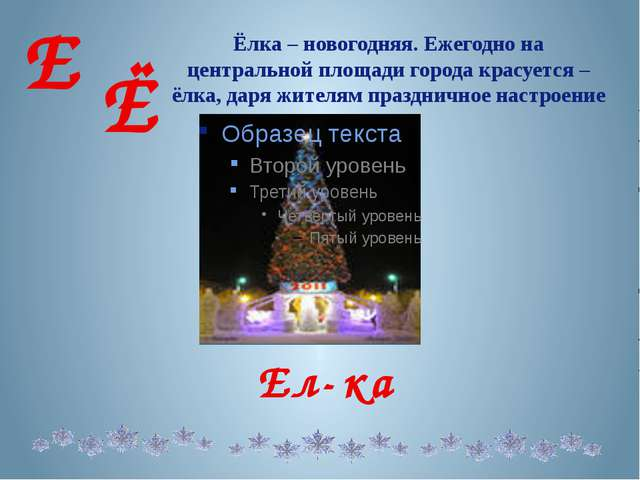 Е Ё Ёлка – новогодняя. Ежегодно на центральной площади города красуется – ёлк...