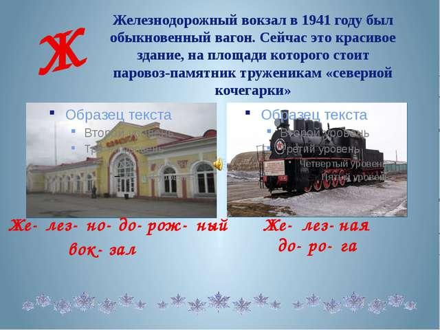 Железнодорожный вокзал в 1941 году был обыкновенный вагон. Сейчас это красиво...