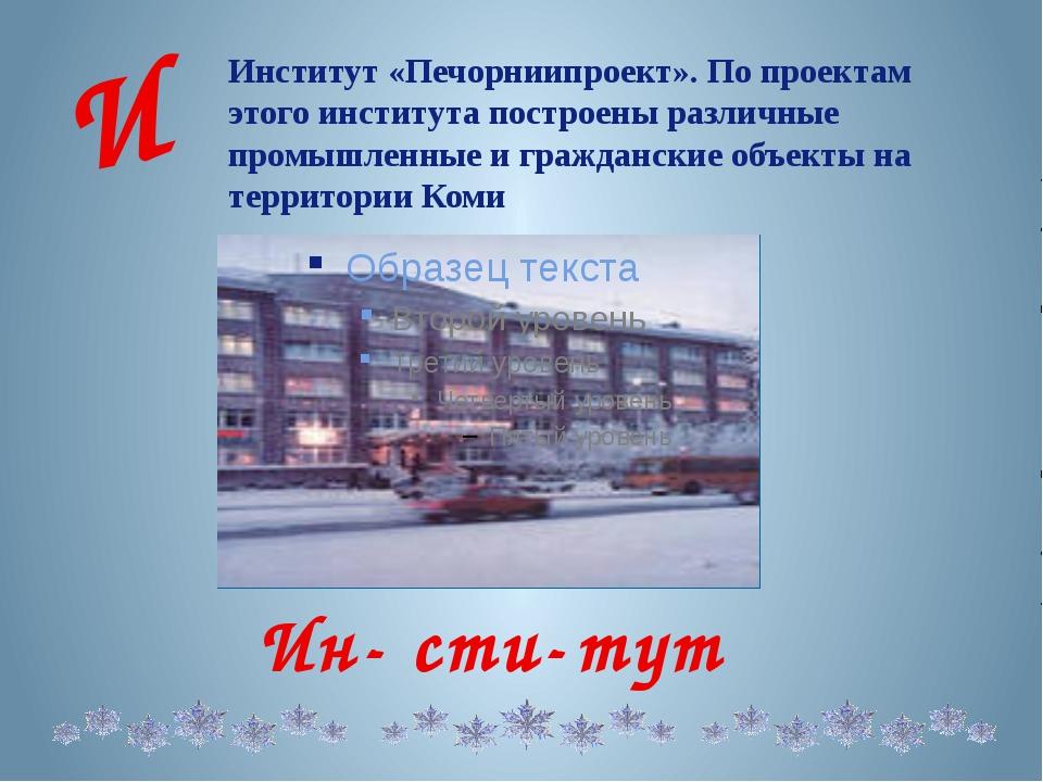 Институт «Печорниипроект». По проектам этого института построены различные пр...