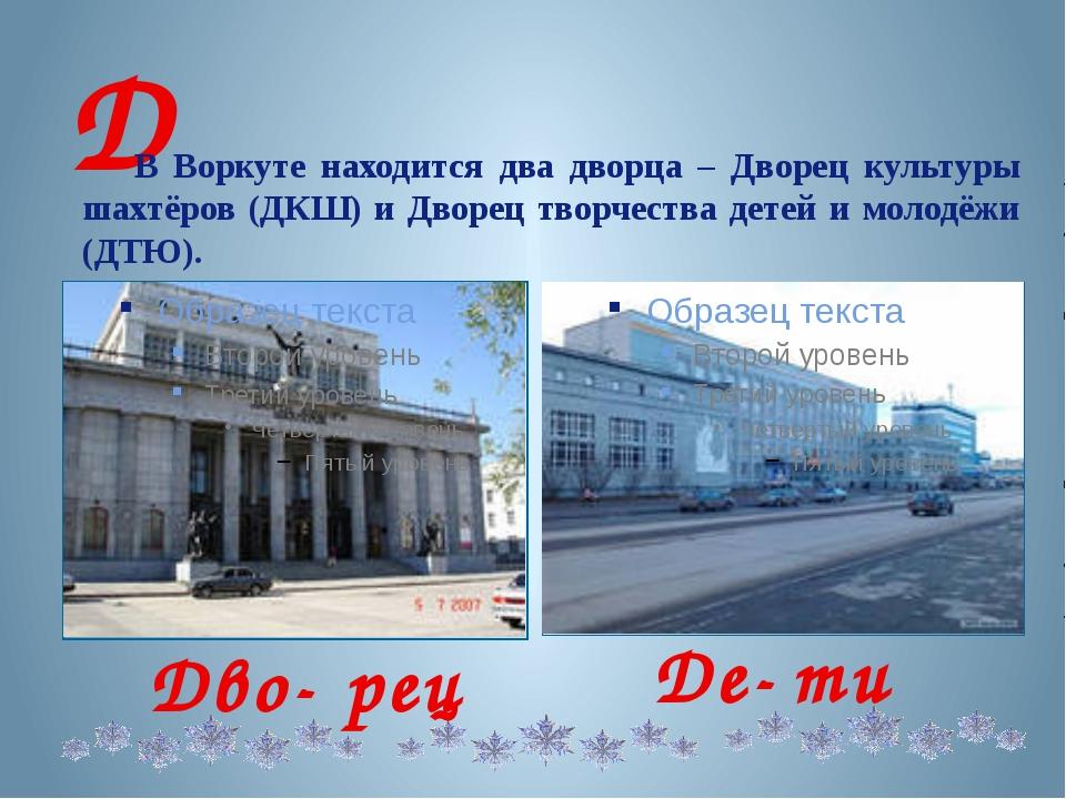Д В Воркуте находится два дворца – Дворец культуры шахтёров (ДКШ) и Дворец т...