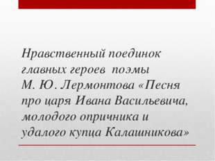 Нравственный поединок главных героев поэмы М. Ю. Лермонтова «Песня про царя