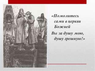 «Помолитесь сами в церкви Божией Вы за душу мою, душу грешную!»