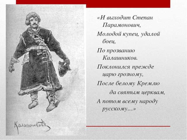 «И выходит Степан Парамонович, Молодой купец, удалой боец, По прозванию Калаш...
