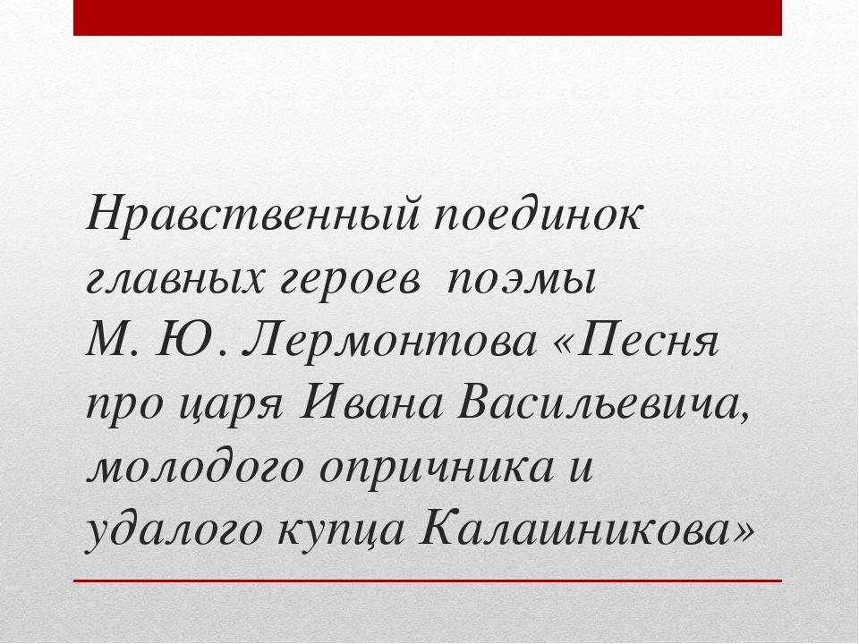Нравственный поединок главных героев поэмы М. Ю. Лермонтова «Песня про царя...