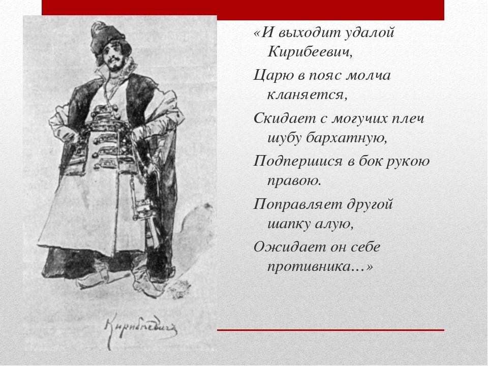 «И выходит удалой Кирибеевич, Царю в пояс молча кланяется, Скидает с могучих...
