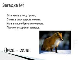 Этот зверь в лесу гуляет, С лета в зиму шерсть меняет. Коль в слове буквы по