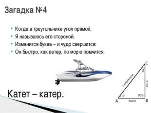 Когда в треугольнике угол прямой, Я называюсь его стороной. Изменится буква –