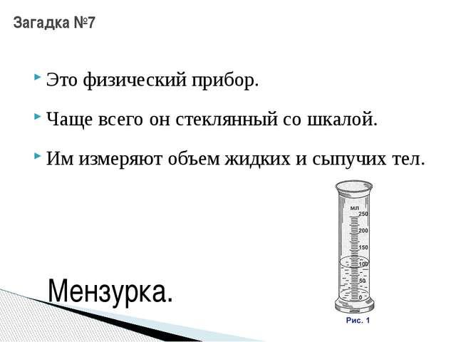 Это физический прибор. Загадка №7 Чаще всего он стеклянный со шкалой. Им изме...