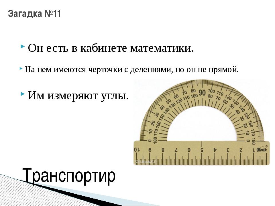 Он есть в кабинете математики. Загадка №11 На нем имеются черточки с делениям...