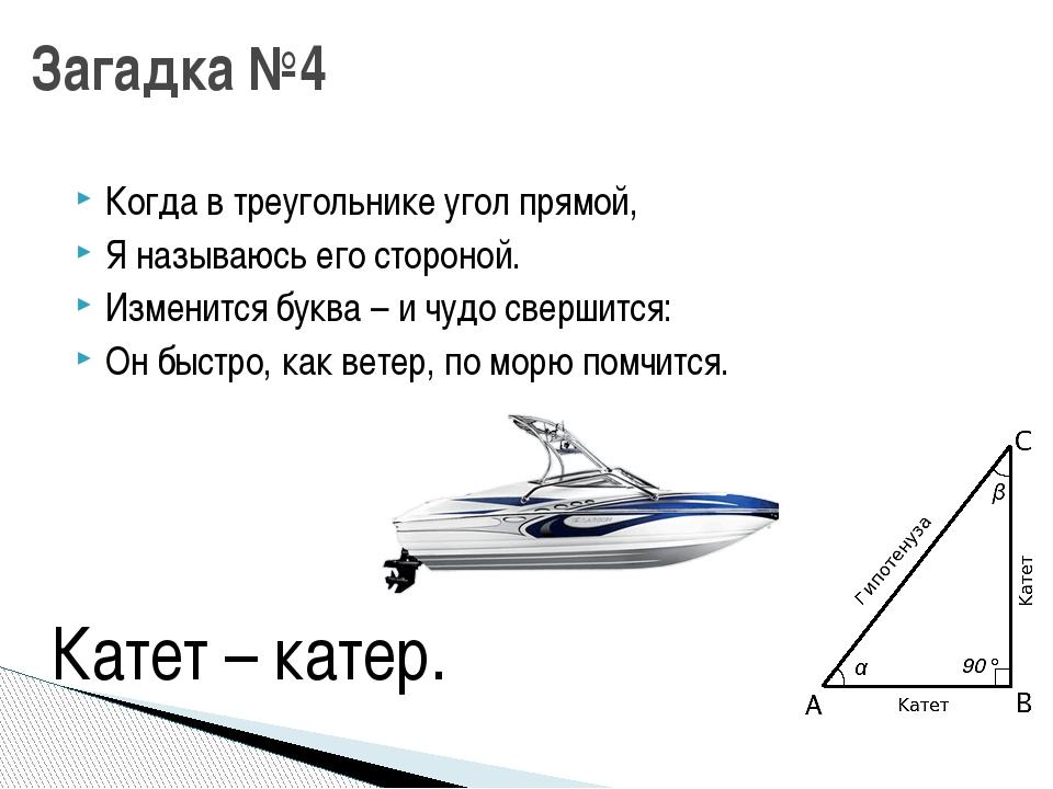 Когда в треугольнике угол прямой, Я называюсь его стороной. Изменится буква –...