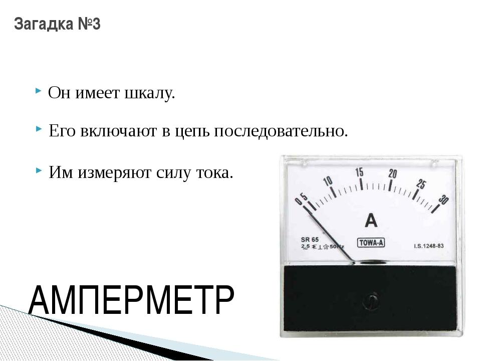 Загадка №3 Он имеет шкалу. Его включают в цепь последовательно. Им измеряют с...