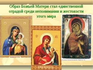 Образ Божьей Матери стал единственной отрадой среди непонимания и жестокости