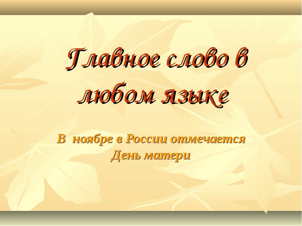 Главное слово в любом языке В ноябре в России отмечается День матери