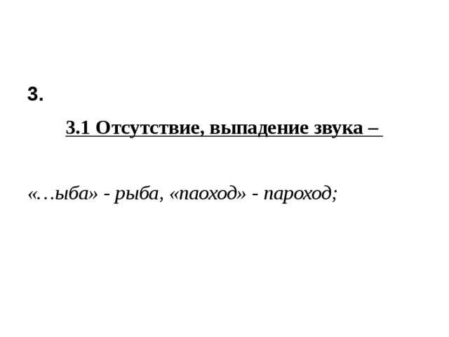 3. 3.1 Отсутствие, выпадение звука – «…ыба» - рыба, «паоход» - пароход;