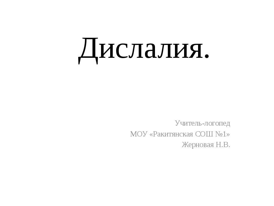 Дислалия. Учитель-логопед МОУ «Ракитянская СОШ №1» Жерновая Н.В.