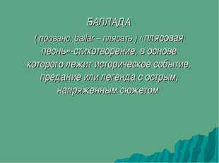 БАЛЛАДА ( прованс. ballar – плясать ) «плясовая песнь»-стихотворение, в основ