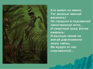 Кто живет на земле, Тот жизнью земной веселись! Но страшно в подземной таинст