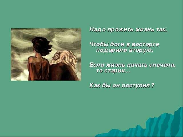Надо прожить жизнь так, Чтобы боги в восторге подарили вторую. Если жизнь на...
