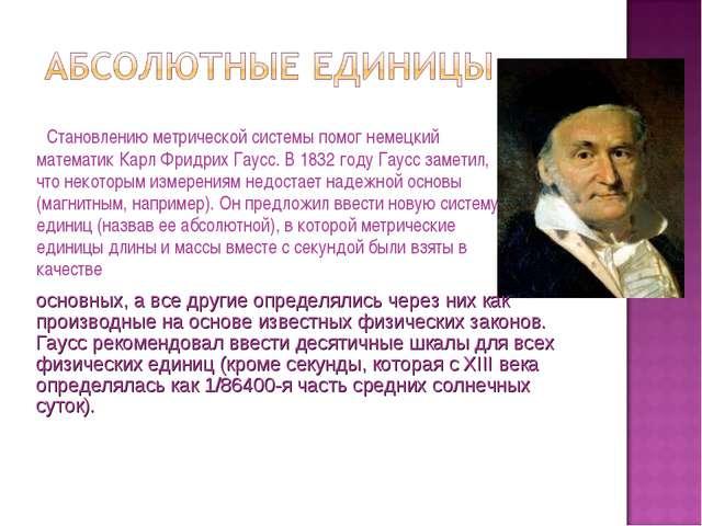 Становлению метрической системы помог немецкий математик Карл Фридрих Гаусс....