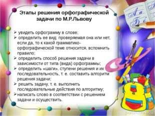 Этапы решения орфографической задачи по М.Р.Львову увидеть орфограмму в слов