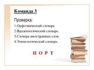 Команда 3 Проверка: 1.Орфоэпический словарь 2.Фразеологический словарь. 3.Сло