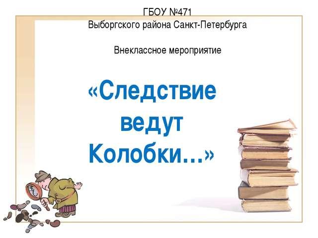 ГБОУ №471 Выборгского района Санкт-Петербурга Внеклассное мероприятие «Следст...